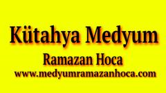 Kütahya Medyum Ramazan Hoca